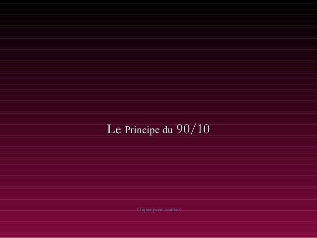 LeLe Principe duPrincipe du 90/1090/10 Cliquer pour avancerCliquer pour avancer
