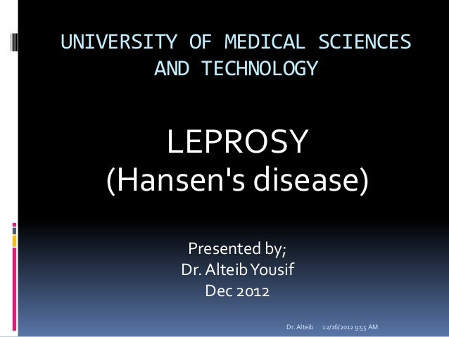UNIVERSITY OF MEDICAL SCIENCESAND TECHNOLOGYLEPROSY(Hansens disease)Presented by;Dr.AlteibYousifDec 201212/16/20129:55 AMD...
