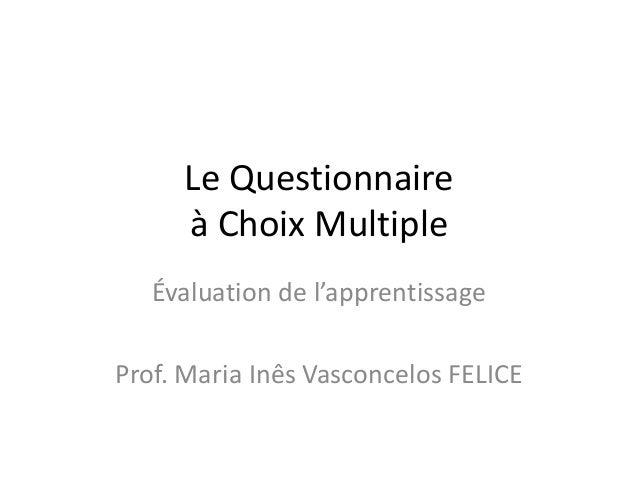 Le Questionnaire à Choix Multiple Évaluation de l'apprentissage Prof. Maria Inês Vasconcelos FELICE