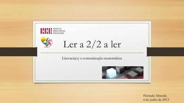 Ler a 2/2 a ler Literacia(s) e comunicação matemática  Florinda Almeida 6 de junho de 2013