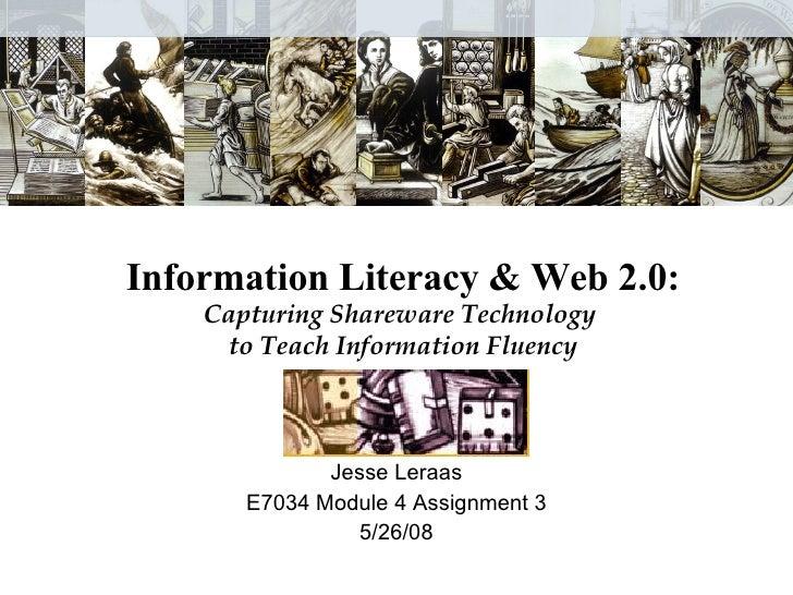 Information Literacy & Web 2.0: Capturing Shareware Technology  to Teach Information Fluency Jesse Leraas E7034 Module 4 A...