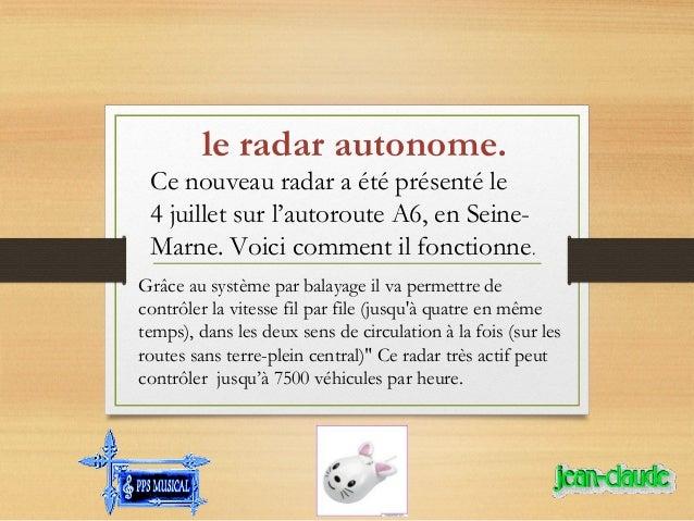 le radar autonome. Ce nouveau radar a été présenté le 4 juillet sur l'autoroute A6, en Seine- Marne. Voici comment il fo...