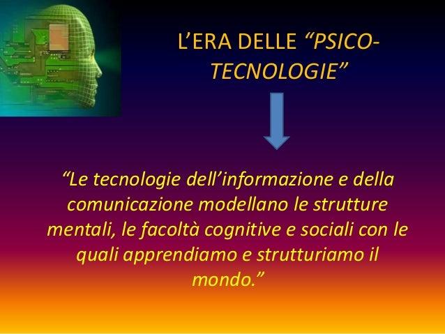 """L'ERA DELLE """"PSICO-                   TECNOLOGIE"""" """"Le tecnologie dell'informazione e della  comunicazione modellano le str..."""