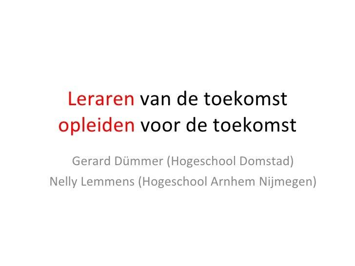 Leraren  van de toekomst  opleiden  voor de toekomst Gerard Dümmer (Hogeschool Domstad) Nelly Lemmens (Hogeschool Arnhem N...