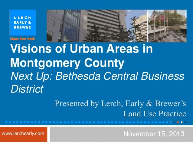 Visions of Urban Areas in Montgomery County Next Up: Bethesda Central Business District Presented by Lerch, Early & Brewer...