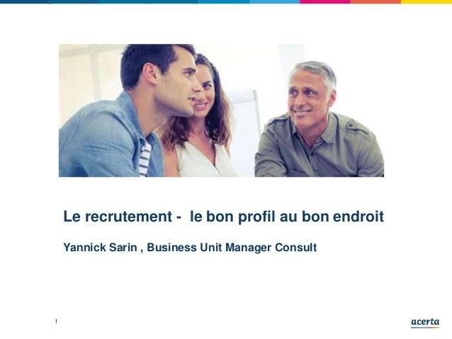 1 Le recrutement - le bon profil au bon endroit Yannick Sarin , Business Unit Manager Consult