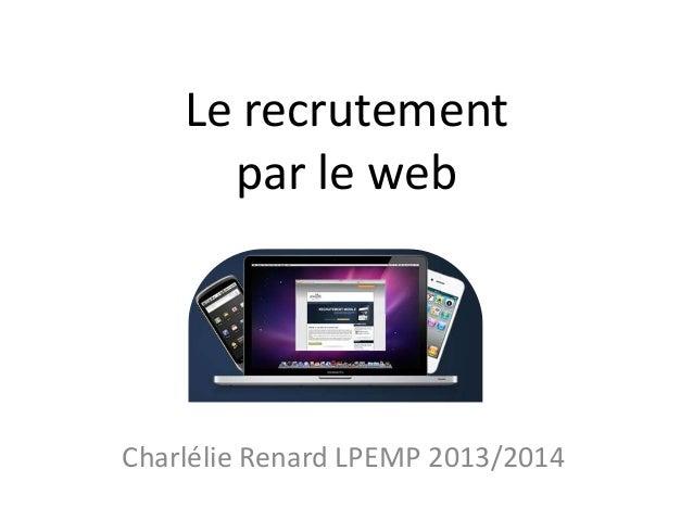 Le recrutement par le web  Charlélie Renard LPEMP 2013/2014