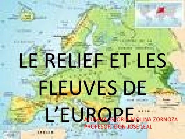 LE RELIEF ET LES FLEUVES DE L'EUROPE.ALUMNA: GLORIA MOLINA ZORNOZA PROFESOR: DON JOSE LEAL