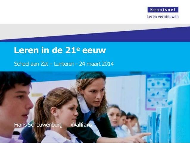 Leren in de 21e eeuw School aan Zet – Lunteren - 24 maart 2014 Frans Schouwenburg @allfrans
