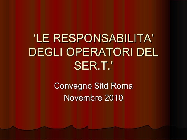 ''LE RESPONSABILITA'LE RESPONSABILITA' DEGLI OPERATORI DELDEGLI OPERATORI DEL SER.T.'SER.T.' Convegno Sitd RomaConvegno Si...