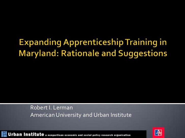 Expanding Apprenticeship Training in Maryland: Rationale and Suggestions<br />Robert I. Lerman<br />American University an...
