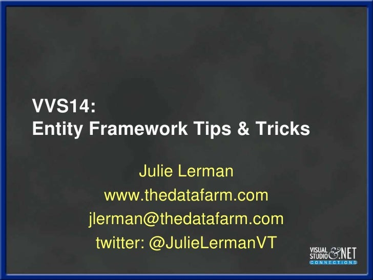 VVS14:Entity Framework Tips & Tricks<br />Julie Lerman<br />www.thedatafarm.com<br />jlerman@thedatafarm.com<br />twitter:...