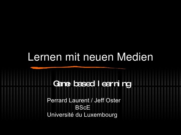 Lernen mit neuen Medien Game based learning Perrard Laurent / Jeff Oster   BScE Université du Luxembourg