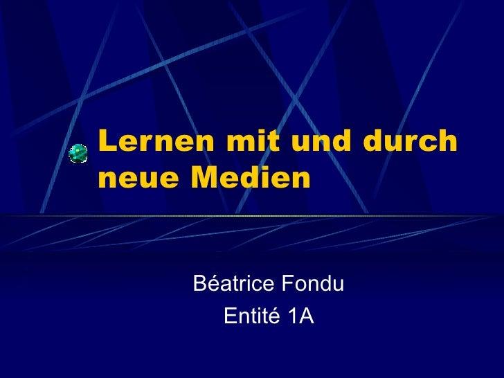 Lernen mit und durch neue Medien Béatrice Fondu Entité 1A