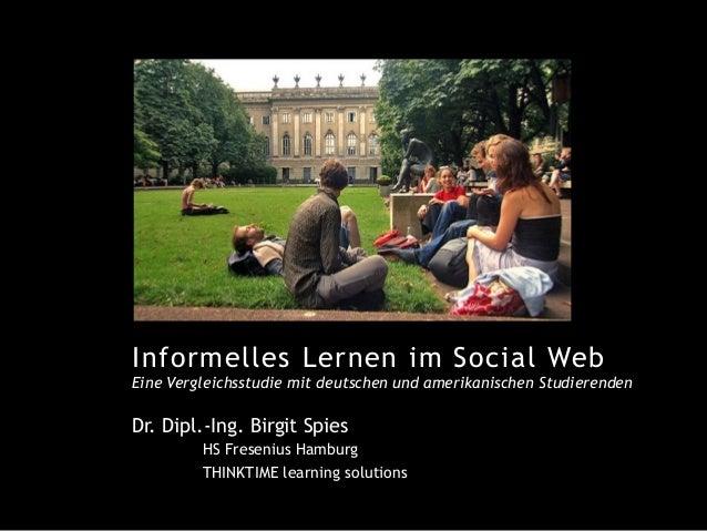 Informelles Lernen im Social Web Eine Vergleichsstudie mit deutschen und amerikanischen Studierenden ! Dr. Dipl.-Ing. Birg...