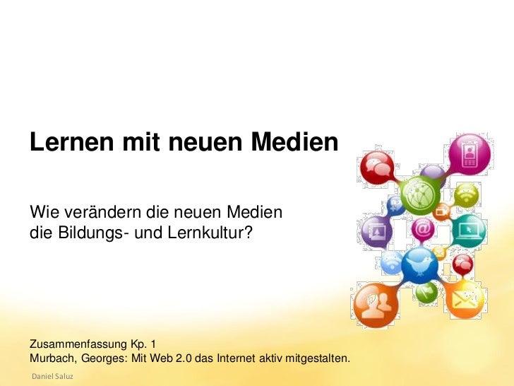Lernen mit neuen MedienWie verändern die neuen Mediendie Bildungs- und Lernkultur?Zusammenfassung Kp. 1Murbach, Georges: M...