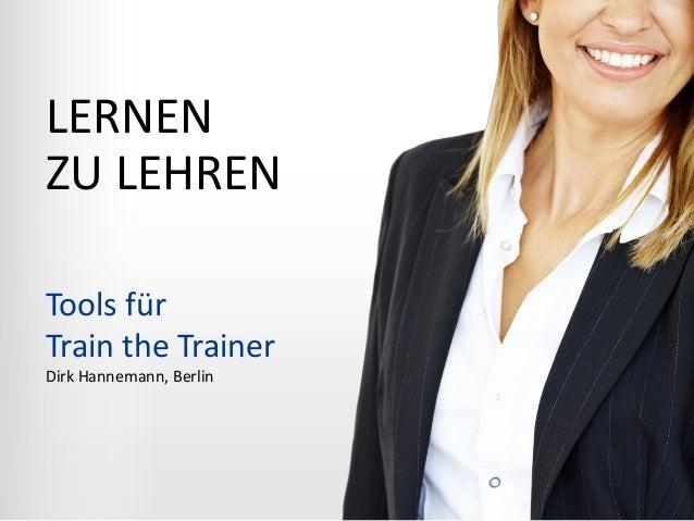 LERNEN ZU LEHREN Tools für Train the Trainer Dirk Hannemann, Berlin