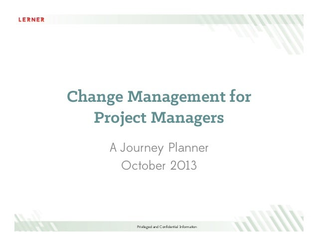 Change Management for Project Managers A Journey Planner October 2013  Privileged and Confidential Information
