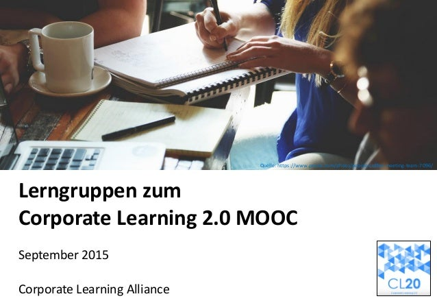 Lerngruppen zum Corporate Learning 2.0 MOOC September 2015 Corporate Learning Alliance Quelle: MissTessmacher Quelle: medi...