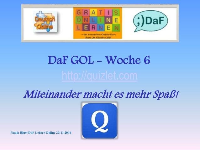 DaF GOL - Woche 6  http://quizlet.com  Miteinander macht es mehr Spaß!  Nadja Blust DaF Lehrer Online 23.11.2014