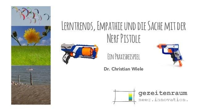 Lerntrends, Empathie und die Sache mit der  Nerf Pistole  !  Ein Praxisbeispiel  Dr. Christian Wiele