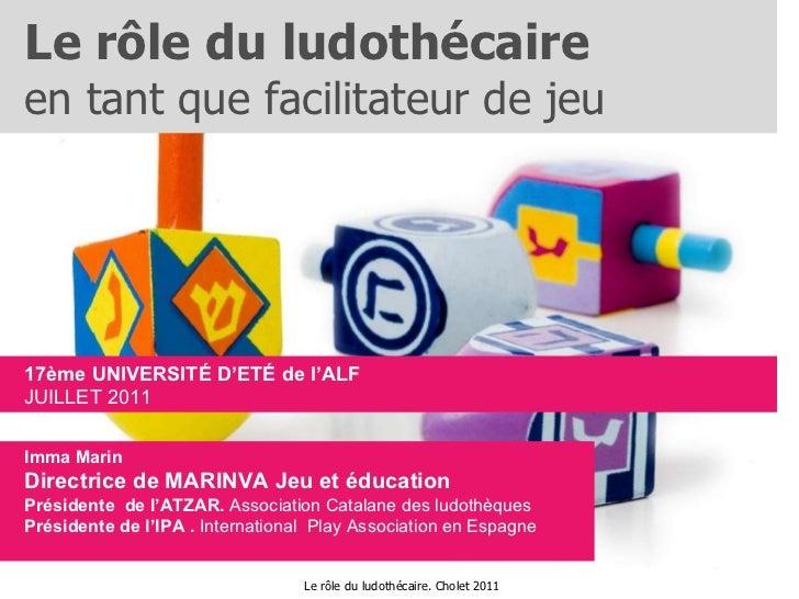 Le rôle du ludothécaire  en tant que facilitateur de jeu 17ème UNIVERSITÉ D'ETÉ de l'ALF JUILLET 2011 Imma Marin Directric...