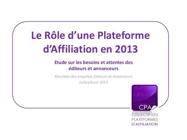 Le Rôle d'une Plateforme d'Affiliation en 2013 Résultats des enquêtes Editeurs et Annonceurs Juillet/Aout 2013 Etude sur l...