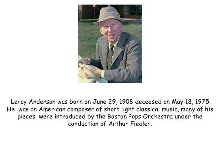 Leroy Anderson was born on June 29, 1908 deceased on May 18, 1975He was an American composer of short light classical musi...