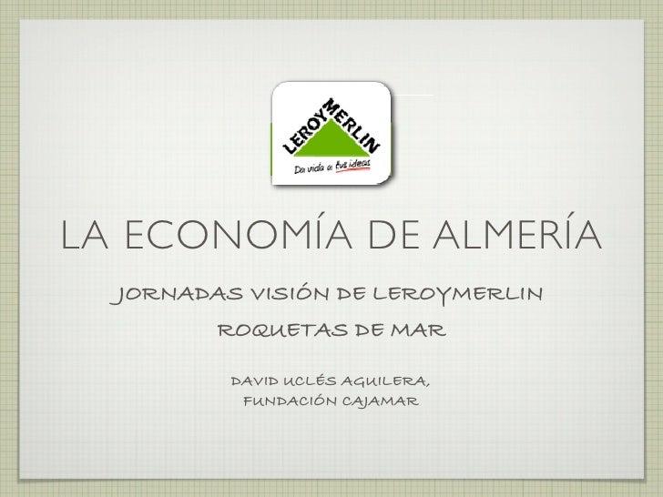 LA ECONOMÍA DE ALMERÍA   JORNADAS VISIÓN DE LEROYMERLIN         ROQUETAS DE MAR           DAVID UCLÉS AGUILERA,           ...