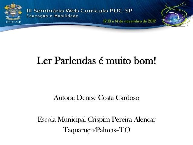 Ler Parlendas é muito bom!     Autora: Denise Costa CardosoEscola Municipal Crispim Pereira Alencar        Taquaruçu/Palma...