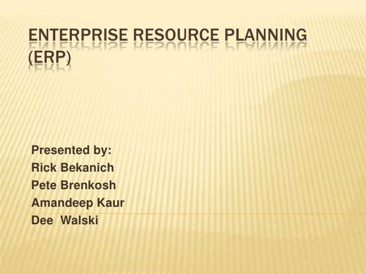 Enterprise Resource Planning (ERP)<br />Presented by:<br />Rick Bekanich<br />Pete Brenkosh<br />AmandeepKaur<br />Dee  Wa...