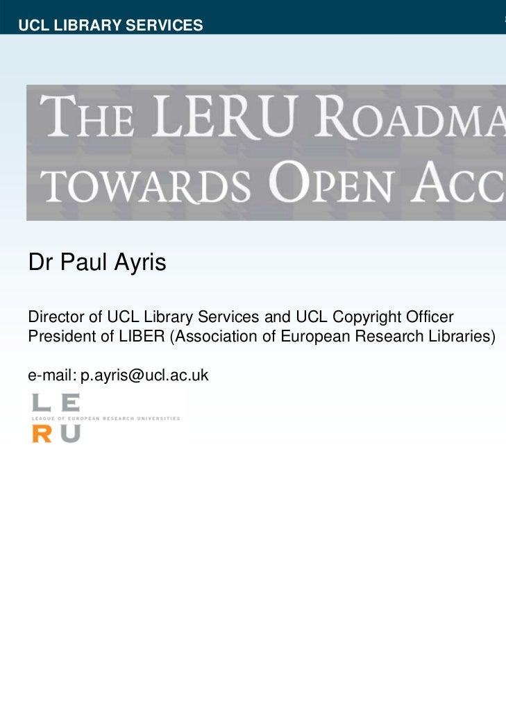 UCL LIBRARY SERVICES Dr Paul Ayris Director of UCL Library Services and UCL Copyright Officer President of LIBER (Associat...