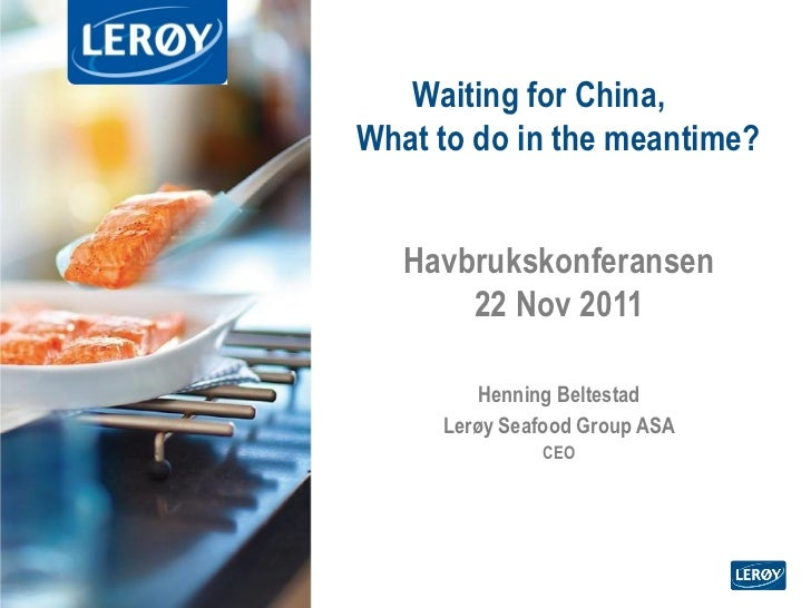 Henning Beltestad - CEO Lerøy Seafood Group -Waiting for China, What to do in the meantime?
