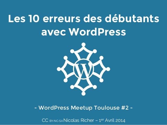 Les 10 erreurs des débutants avec WordPress - WordPress Meetup Toulouse #2 -  CC BY-NC-SA Nicolas Richer – 1er Avril 2014