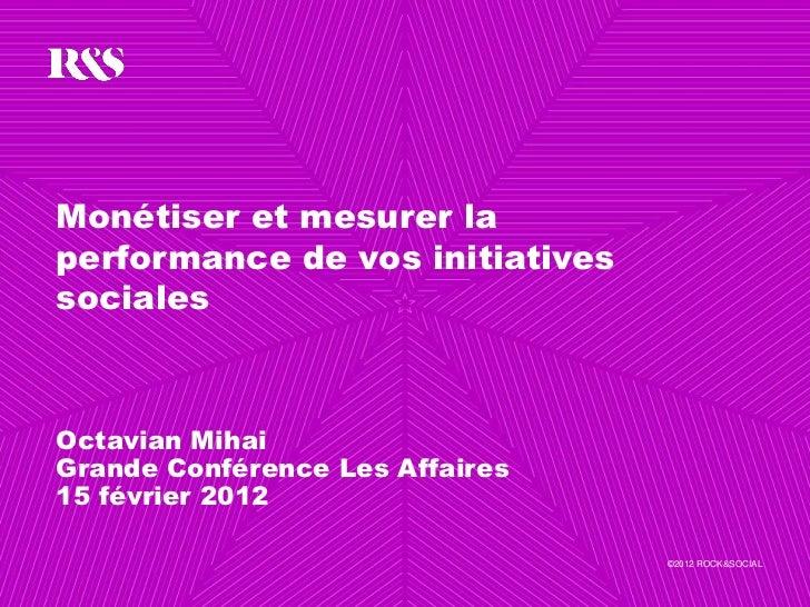 Monétiser et mesurer laperformance de vos initiativessocialesOctavian MihaiGrande Conférence Les Affaires15 février 2012  ...