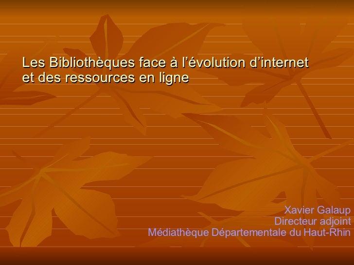 Les Bibliothèques face à l'évolution d'internet  et des ressources en ligne Xavier Galaup Directeur adjoint Médiathèque Dé...