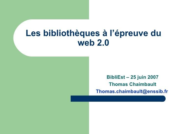 BibliEst – 25 juin 2007 Thomas Chaimbault [email_address]   Les bibliothèques à l'épreuve du web 2.0