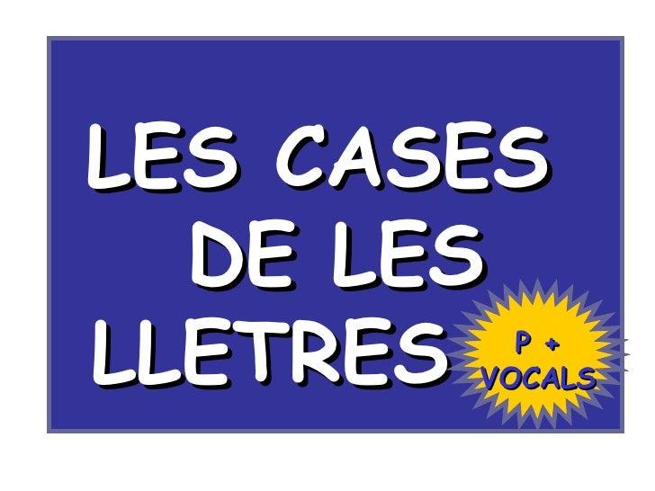 LES CASES  DE LES LLETRES  P + VOCALS