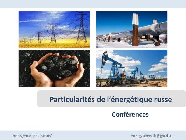 Conférences Particularités de l'énergétique russe http://ensconsult.com/ energysconsult@gmail.ru
