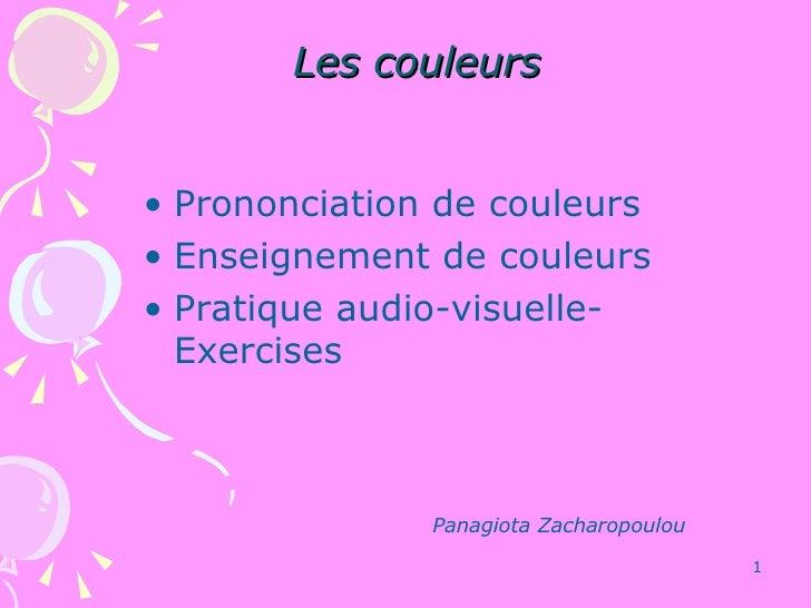 Les couleurs <ul><li>Prononciation  de couleurs </li></ul><ul><li>Enseignement de couleurs </li></ul><ul><li>Pratique audi...