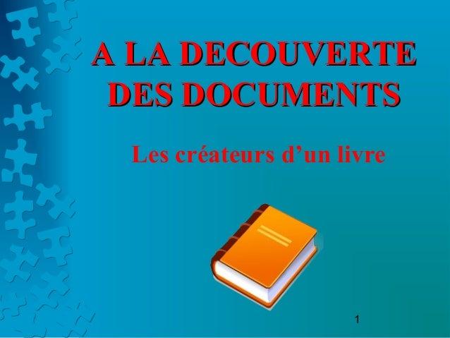 1 A LA DECOUVERTEA LA DECOUVERTE DES DOCUMENTSDES DOCUMENTS Les créateurs d'un livre