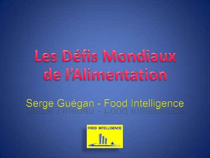 Les Défis Mondiaux de l'Alimentation <br />Serge Guégan - Food Intelligence<br />