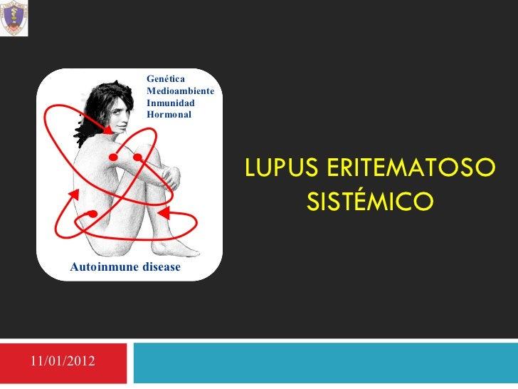 LUPUS ERITEMATOSO SISTÉMICO Autoinmune disease Genética Medioambiente Inmunidad Hormonal 11/01/2012