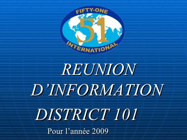 <ul><li>REUNION D'INFORMATION </li></ul><ul><li>DISTRICT 101   </li></ul><ul><li>Pour l'année 2009  </li></ul>