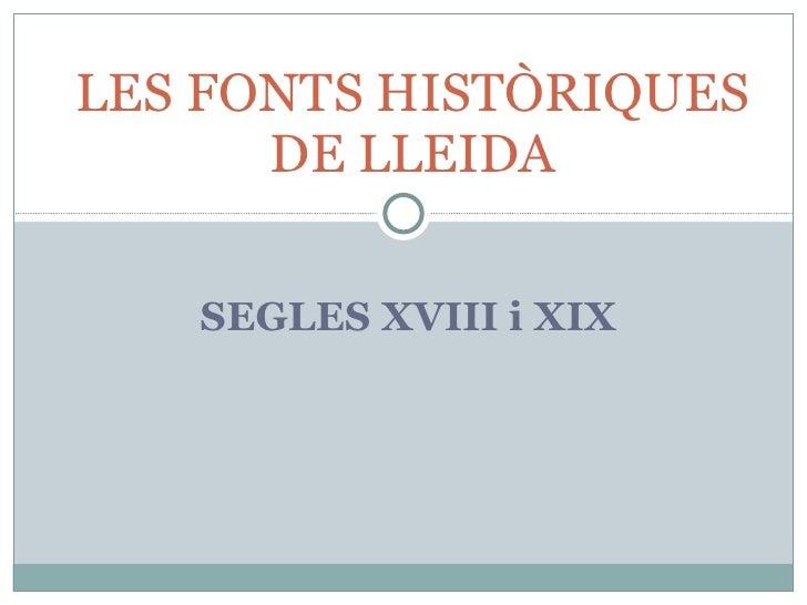 LES FONTS HISTÒRIQUES       DE LLEIDA     SEGLES XVIII i XIX