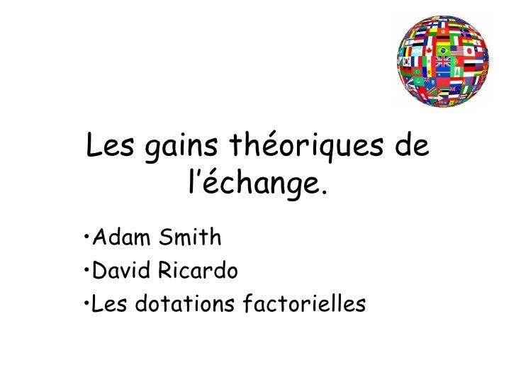 Les gains théoriques de l'échange. <ul><li>Adam Smith </li></ul><ul><li>David Ricardo </li></ul><ul><li>Les dotations fact...