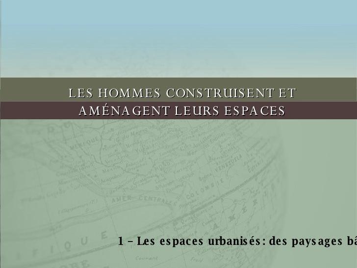 LES HOMMES CONSTRUISENT ET AMÉNAGENT LEURS ESPACES 1 – Les espaces urbanisés: des paysages bâtis