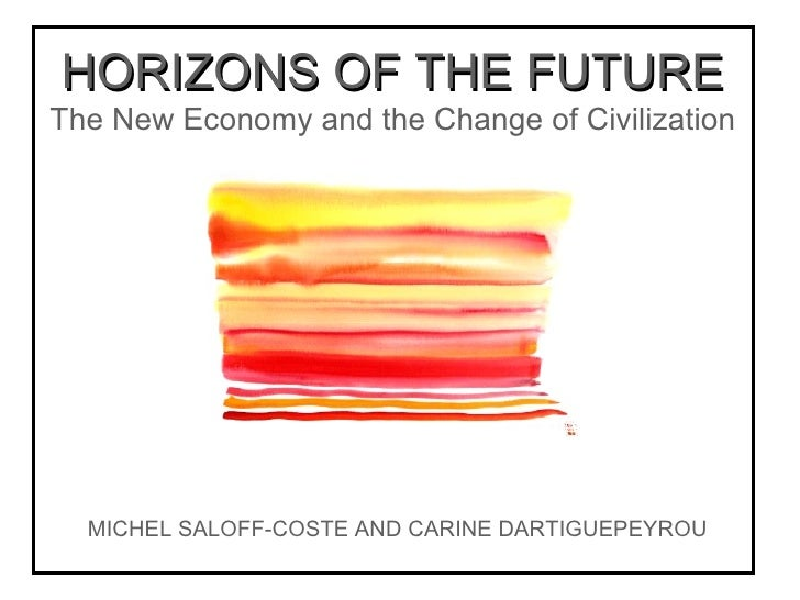 HORIZONS OF THE FUTURE The New Economy and the Change of Civilization MICHEL SALOFF-COSTE AND CARINE DARTIGUEPEYROU