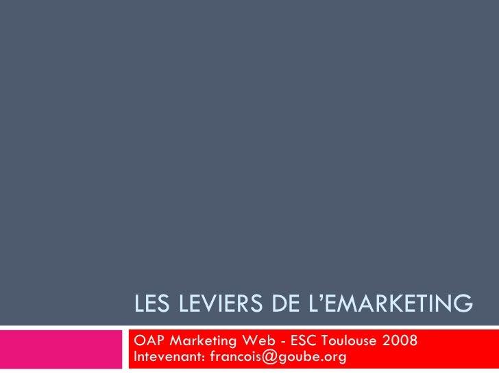 LES LEVIERS DE L'EMARKETING OAP Marketing Web - ESC Toulouse 2008 Intevenant: francois@goube.org
