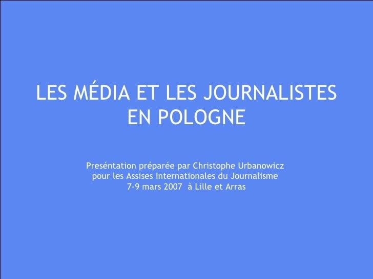 LES MÉDIA ET LES JOURNALISTES EN POLOGNE Preséntation préparée par Christophe Urbanowicz  pour les Assises Internationales...